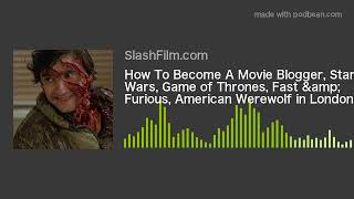How To Become A Movie Blogger, Star Wars, Game of Thrones, Fast & Furious, American Werewolf in