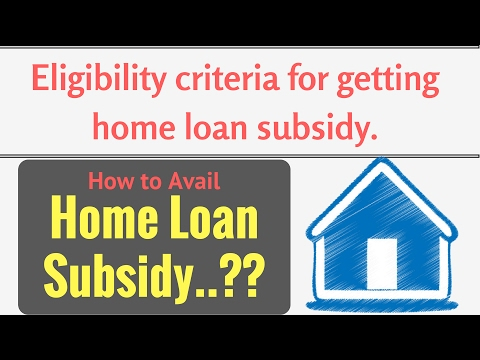 How to Avail Home Loan Subsidy..?? Eligibility criteria for getting home loan subsidy.