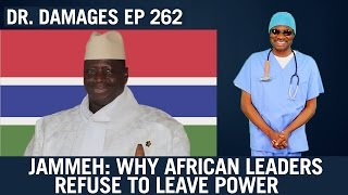 Dr Damages Ep 262: Jammeh: Why African leaders Refuse to leave power