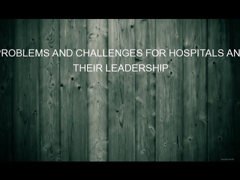 PROBLEMS AND CHALLENGES FOR HOSPITALS AND THEIR LEADERSHIP
