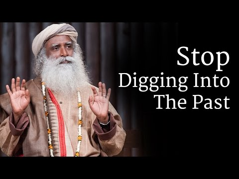 Stop Digging Into The Past - Sadhguru