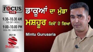 Prime Focus #51_Mintu Gurusaria  - ਡਾਕੂਆਂ ਦਾ ਮੁੰਡਾ ਮਸ਼ਹੂਰ ਕਿਵੇਂ ਹੋ ਗਿਆ ( Prime Asia TV )