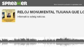 RELOJ MONUMENTAL TIJUANA QUE LO QUITEN (hecho con Spreaker)