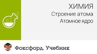 Download Химия. Строение атома: Атомное ядро. Центр онлайн-обучения «Фоксфорд» Video