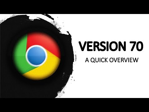 Google Chrome 70 (STABLE) - A Quick Overview