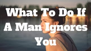 What To Do If A Man Ignores You