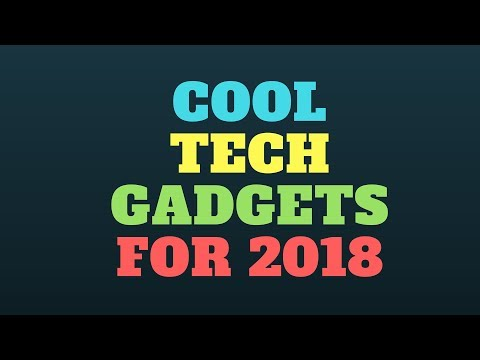 Cool Tech Gadgets for 2018