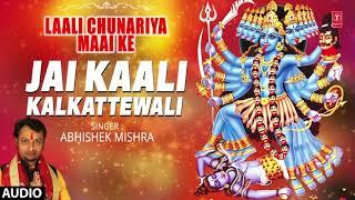 Jai Kaali Kalkattewali | Latest Bhojpuri Single Audio Devi Geet 2017 | SINGER - ABHISHEK MISHRA |