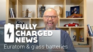 Euratom & Glass Batteries | Fully Charged News