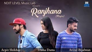 Ranjhana(Refix) 2K17 || Aviral Bijalwan || Trisha Datta || Arpit Shikhar || NEXT LEVEL - Music Lab