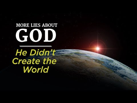 More Lies About God: He Didn't Create the World
