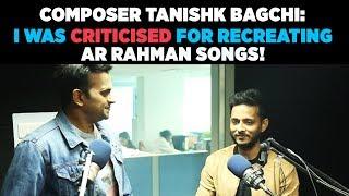 Composer Tanishk Bagchi : 'I was criticised for recreating AR Rahman Songs !