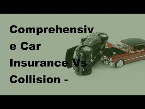 Comprehensive Car Insurance Vs Collision - 2017 Auto Insurance Basics