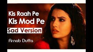 Kis Raah Pe Kis Mod Pe (Sad Version) | Arnab Dutta | Dil Sambhal Ja Zara