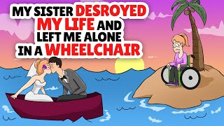 My sister destroyed my life and left me alone in a wheel chair