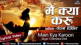 Main Kya Karoon - Lyrical Video   मैं क्या करु   Chandana Dixit   Latest Bollywood Songs 2017