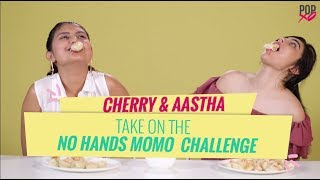 Cherry & Aastha Take On The No Hands Momo Challenge - POPxo