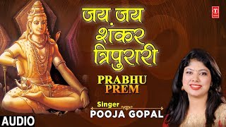 जय जय शंकर त्रिपुरारी Jai Jai Shankar Tripurai I Shiv Bhajan I POOJA GOPAL I Full Audio, Prabhu Prem