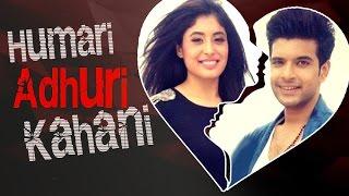 Karan Kundra & Kritika Kamra's LOVE To BREAK UP Story | HUMARI ADHURI KAHANI | हमारी अधूरी कहानी
