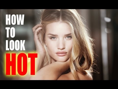 HOW TO LOOK REALLY REALLY HOT!