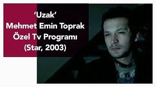 Uzak - Mehmet Emin Toprak. Özel Tv Programı (Star, 2003)
