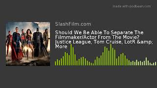 Should We Be Able To Separate The Filmmaker/Actor From The Movie? Justice League, Tom Cruise, LotR &