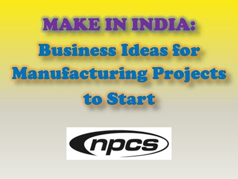 MAKE IN INDIA: Business Ideas for Manufacturing Projects to Start