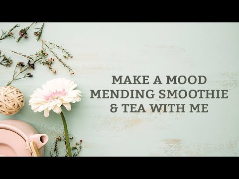Make a Mood Mending Smoothie & Tea With Me