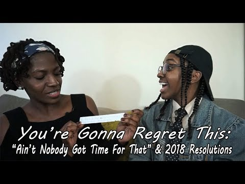 You're Gonna Regret This: Aint Nobody Got Time For That & 2018 Resolutions