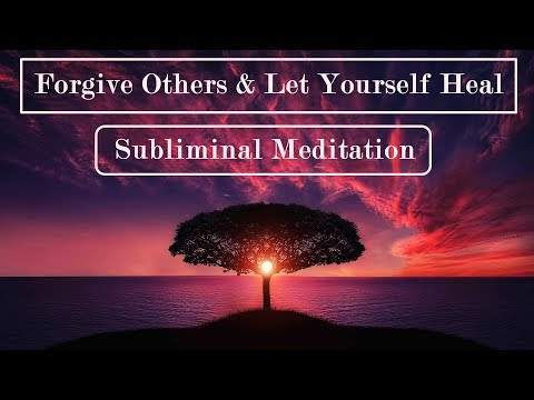 Forgive Others & Let Yourself Heal - Learn to Forgive - Subliminal Messages Meditation
