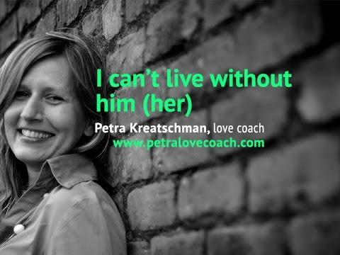 I can't live without him (her) - Petra Kreatschman, Petralovecoach.com
