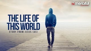 The Life of This World - Powerful Story From Jesus (AS)