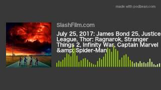 July 25, 2017: James Bond 25, Justice League, Thor: Ragnarok, Stranger Things 2, Infinity War, Capta