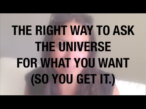 HOW TO ASK THE UNIVERSE FOR WHAT YOU WANT - SO YOU GET IT.