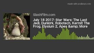 July 18 2017: Star Wars: The Last Jedi, Dunkirk, Robotech, Kermit The Frog, Elysium 2, Apes & Mo