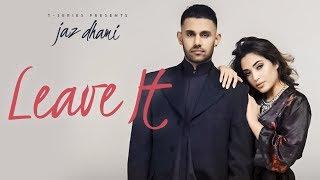 Jaz Dhami: Leave It (Full Song) Snappy | Rav Hanjra | Latest Songs 2018