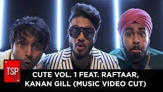 CUTE VOL. 1 Feat. Raftaar, Kanan GIll  (Music Video Cut)