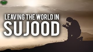 Leave This World In Sujood