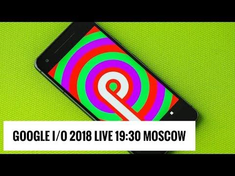 Google I/O 2018 Live: Android P, Wear и многое другое (19:30, мск)