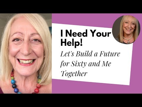 The Future of Sixty and Me... I Need Your Help