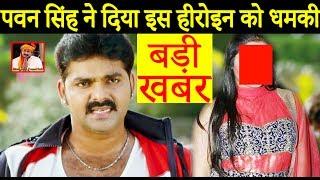 बड़ी खबर : पवन सिंह ने दिया इस हीरोइन को धमकी Pawan Singh Bhojpuri News 2017