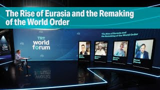 Session 4 :The Rise of Eurasia and the Remaking of the World Order | TRT World Forum 2021
