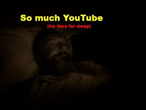So much YouTube.  (No time for sleep.)