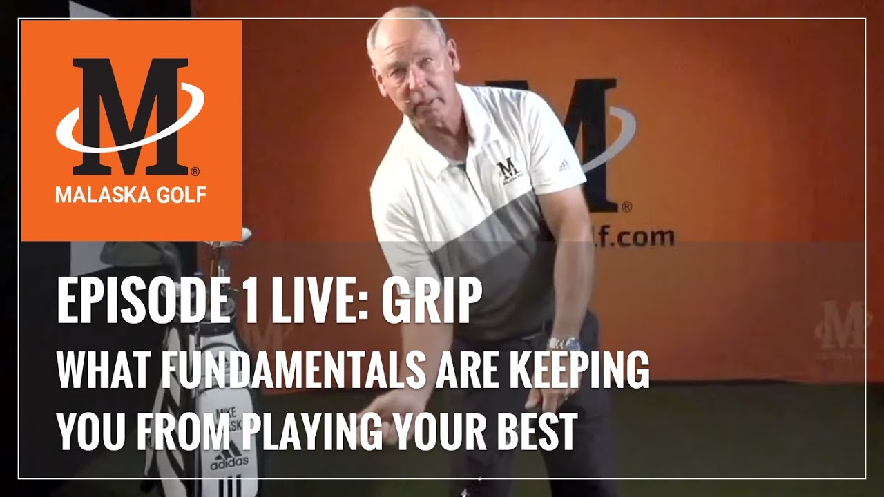 Malaska Golf LIVE / GRIP / Episode 1: What Golf Fundamentals Are Keeping You From Playing Your Best