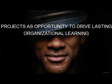 PROJECTS AS OPPORTUNITY TO DRIVE LASTING ORGANIZATIONAL LEARNING