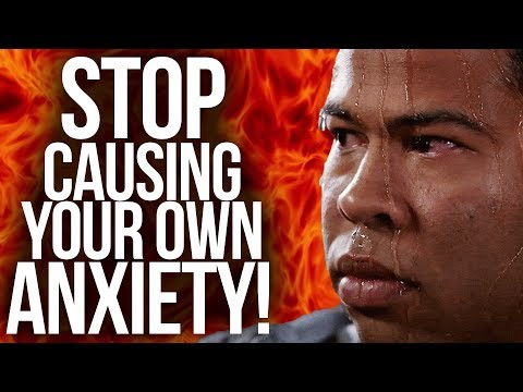 STOP CAUSING YOUR OWN ANXIETY! (What Causes Anxiety)