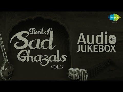 Best of Sad Ghazals - Vol. 3 | Sentimental Ghazal Hits | Audio Jukebox