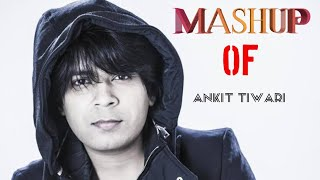 MASHUP Of : Ankit Tiwari || Best Of Songs | Ankit Tiwari 2018