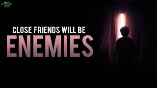 CLOSE FRIENDS WILL BECOME ENEMIES