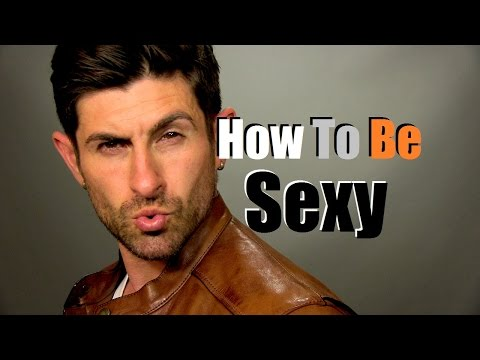 How To Be Sexy |  6 Ways To Improve Your Sexiness